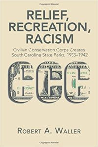 Relief, Recreation, Racism: Civilian Conservation Corps Creates South Carolina State Parks, 1933–1942